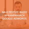 Błędy w kampaniach Google Adwords